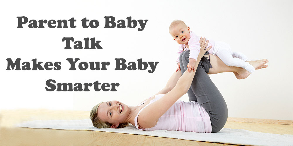 Parent to baby talk makes your baby smarter